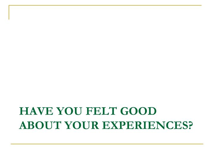 Have you felt good about your experiences?