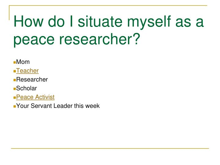 How do I situate myself as a peace researcher?