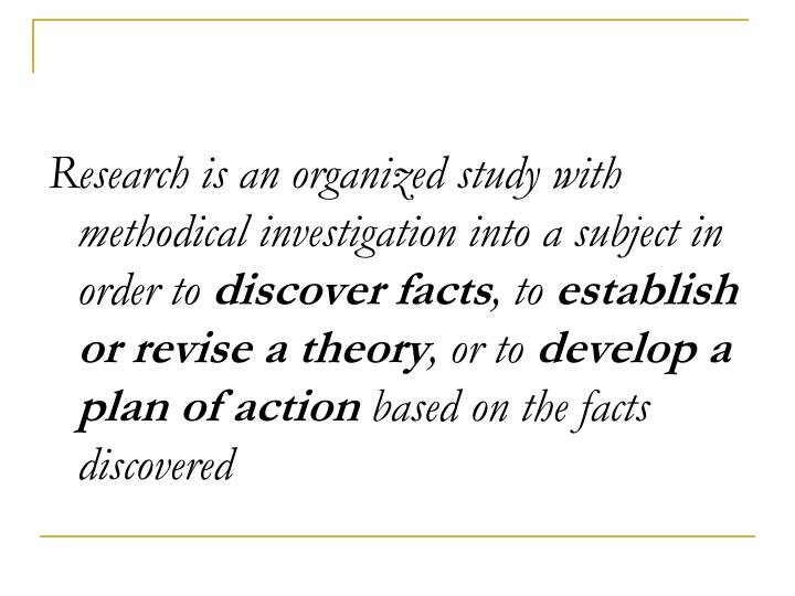 Research is an organized study