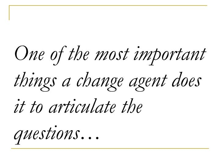 One of the most important things a change agent does it to articulate the questions…