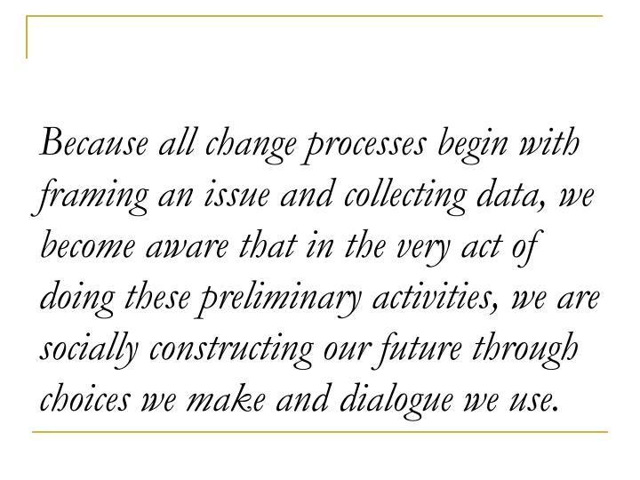 Because all change processes begin with framing an issue and collecting data, we become aware that in the very act of doing these preliminary activities, we are socially constructing our future through choices we make and dialogue we use.