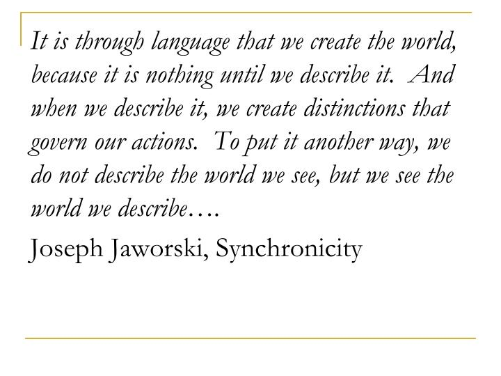 It is through language that we create the world, because it is nothing until we describe it.  And when we describe it, we create distinctions that govern our actions.  To put it another way, we do not describe the world we see, but we see the world we describe….