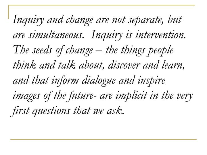 Inquiry and change are not separate, but are simultaneous.  Inquiry is intervention.  The seeds of change – the things people think and talk about, discover and learn, and that inform dialogue and inspire images of the future- are implicit in the very first questions that we ask.