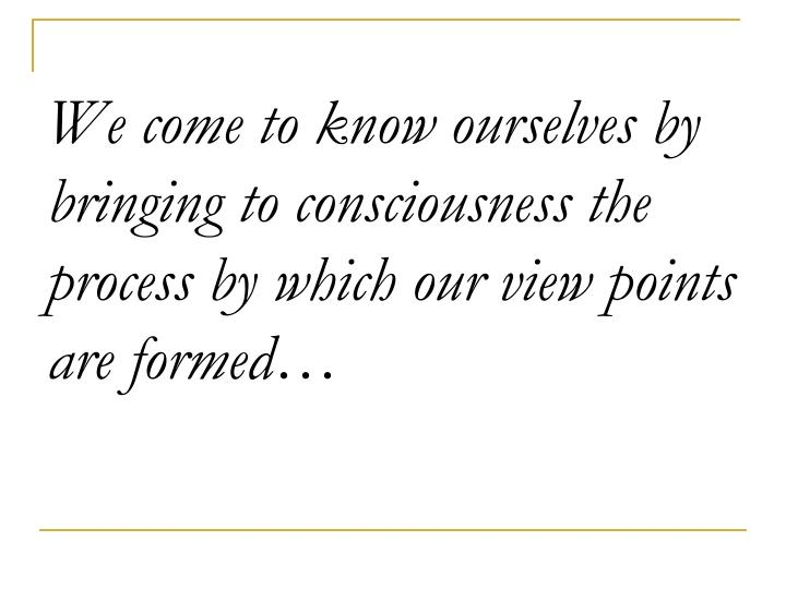 We come to know ourselves by bringing to consciousness the process by which our view points are formed…