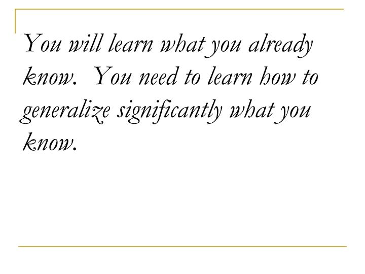 You will learn what you already know.  You need to learn how to generalize significantly what you know.