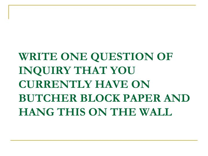 Write one question of inquiry that you currently have on butcher block paper and hang this on the wall