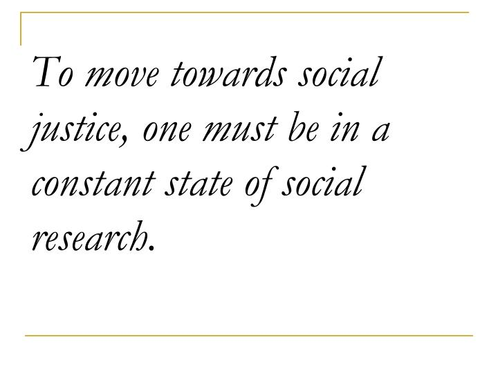 To move towards social justice, one must be in a constant state of social research.