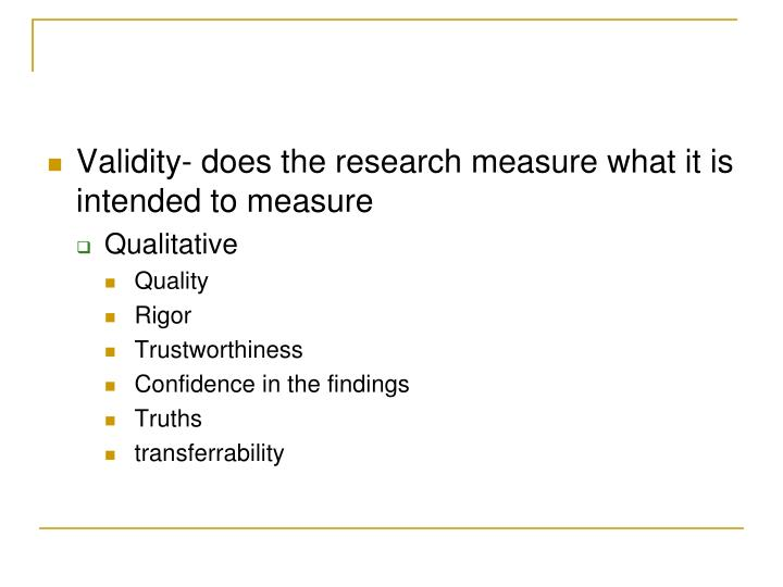 Validity- does the research measure what it is intended to measure