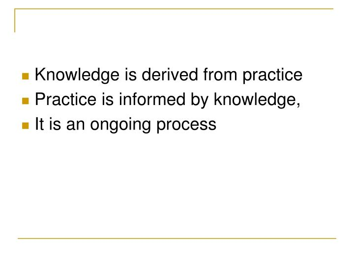 Knowledge is derived from practice
