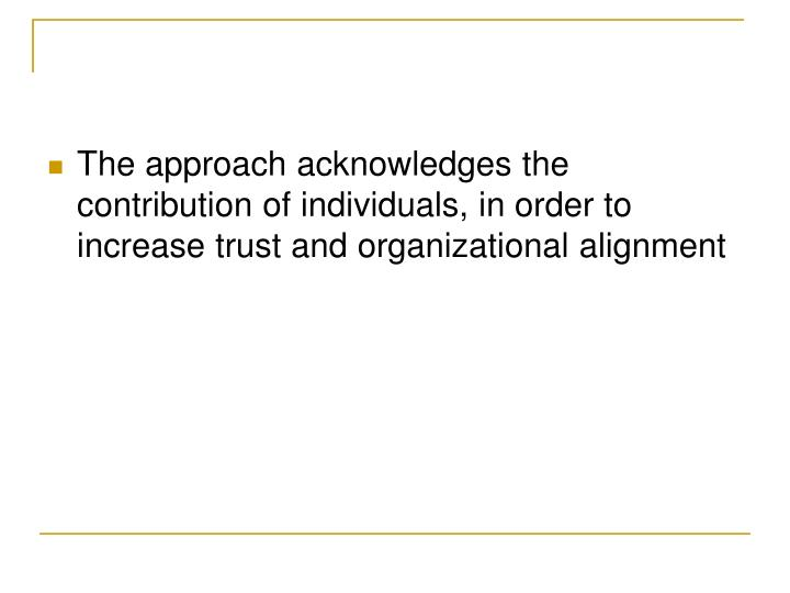 The approach acknowledges the contribution of individuals, in order to increase trust and organizational alignment