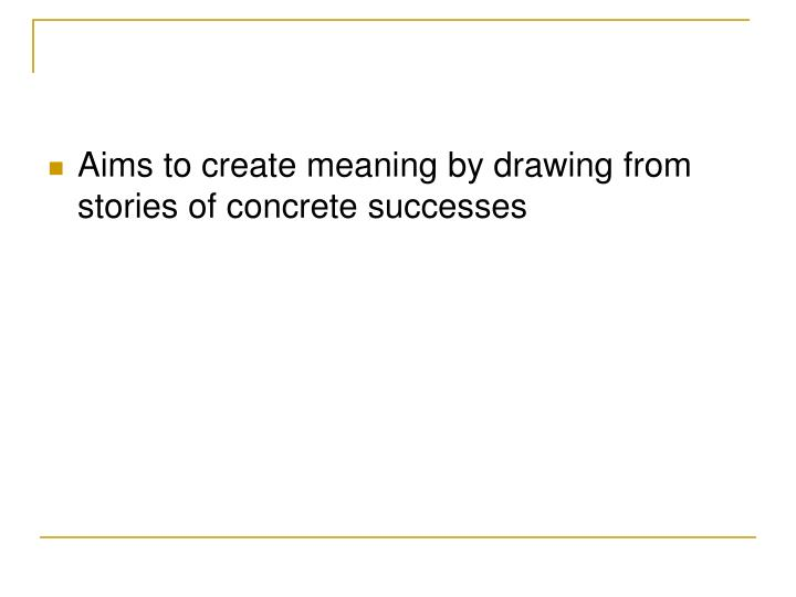 Aims to create meaning by drawing from stories of concrete successes