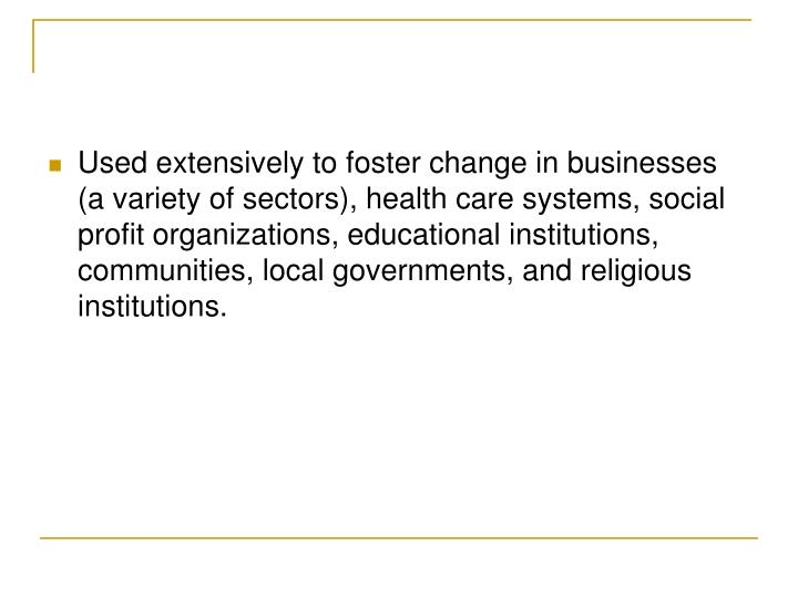 Used extensively to foster change in businesses (a variety of sectors), health care systems, social profit organizations, educational institutions, communities, local governments, and religious institutions.