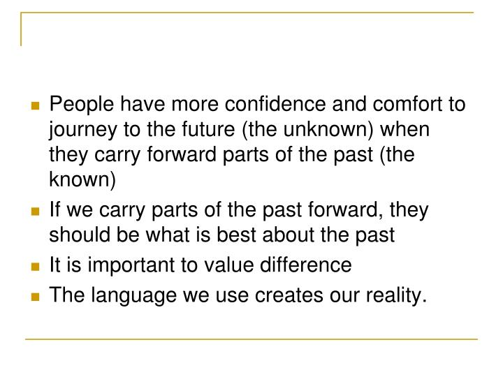 People have more confidence and comfort to journey to the future (the unknown) when they carry forward parts of the past (the known)