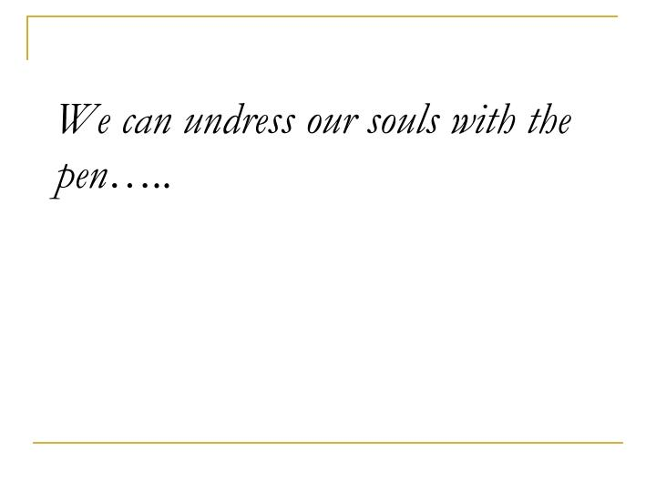We can undress our souls with the pen…..