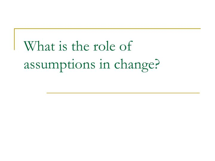 What is the role of assumptions in change?