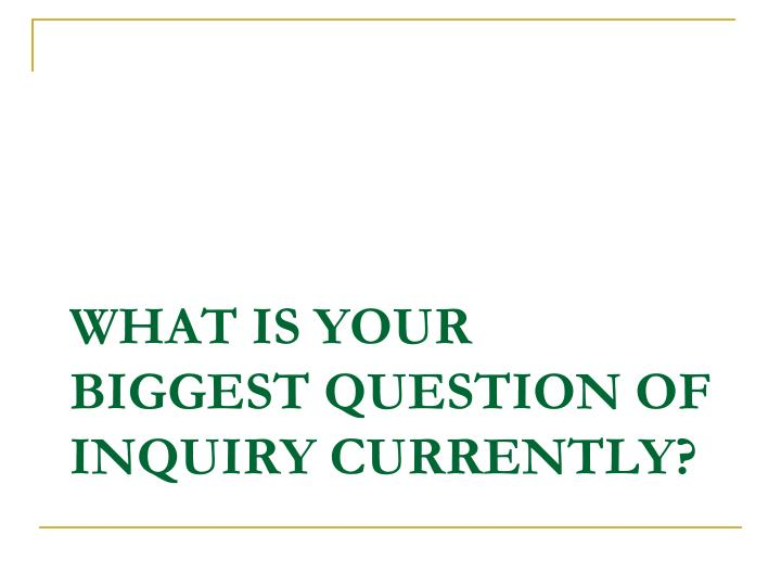 what is your biggest question of inquiry currently?
