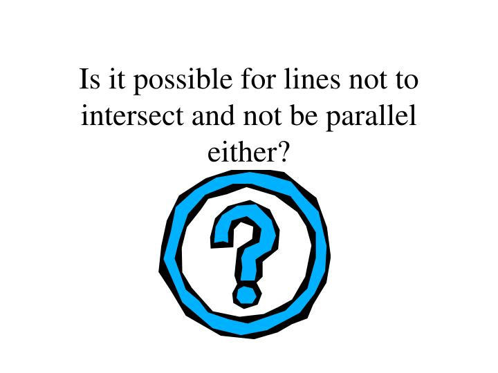Is it possible for lines not to intersect and not be parallel either?