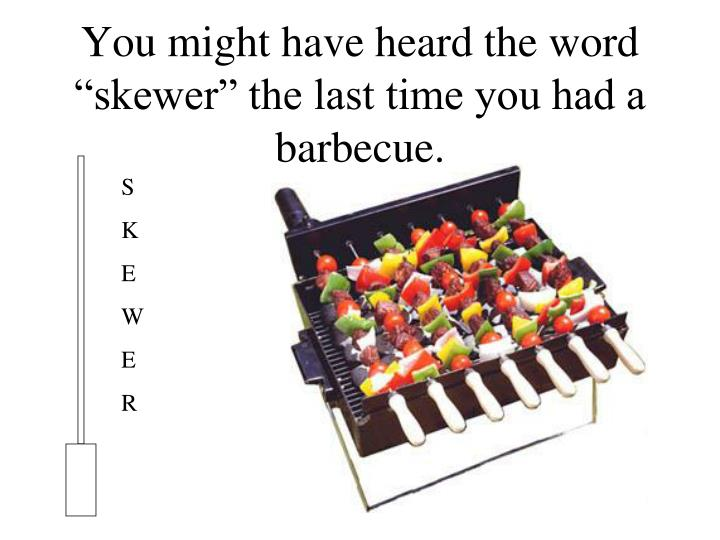 "You might have heard the word ""skewer"" the last time you had a barbecue."