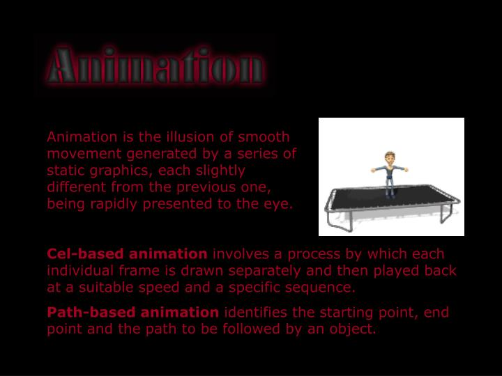 Animation is the illusion of smooth movement generated by a series of static graphics, each slightly different from the previous one, being rapidly presented to the eye.