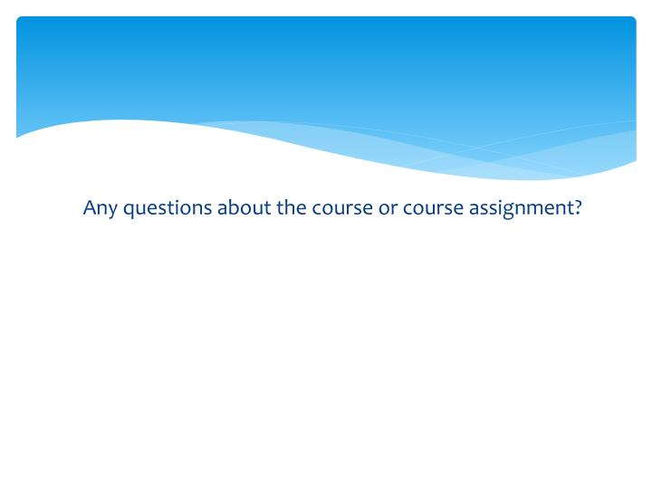 Any questions about the course or course assignment?