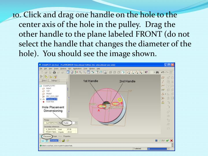 10. Click and drag one handle on the hole to the center axis of the hole in the pulley. Drag the other handle to the plane labeled FRONT (do not select the handle that changes the diameter of the hole). You should see the image shown.