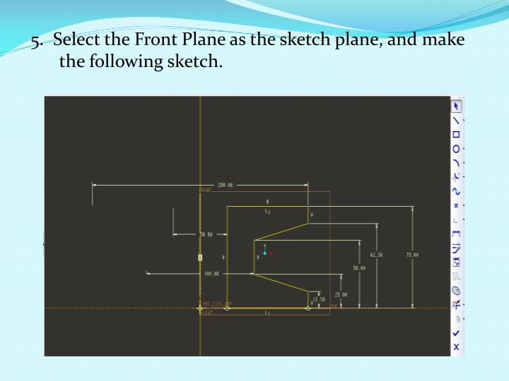 5.  Select the Front Plane as the sketch plane, and make the following sketch.