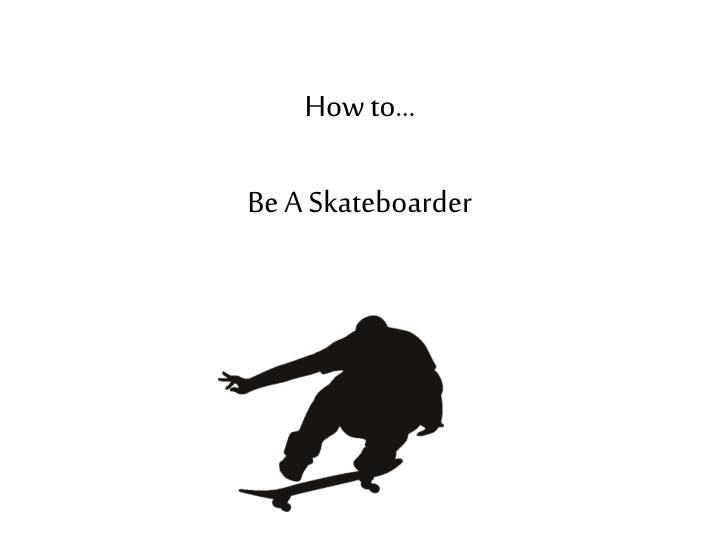 how to be a skateboarder