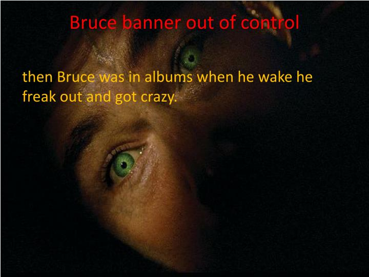 Bruce banner out of control