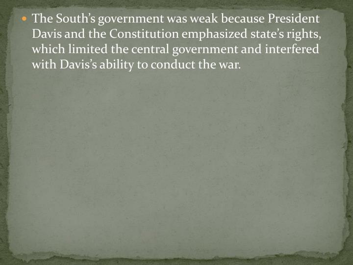 The South's government was weak because President Davis and the Constitution emphasized state's rights, which limited the central government and interfered with Davis's ability to conduct the war.