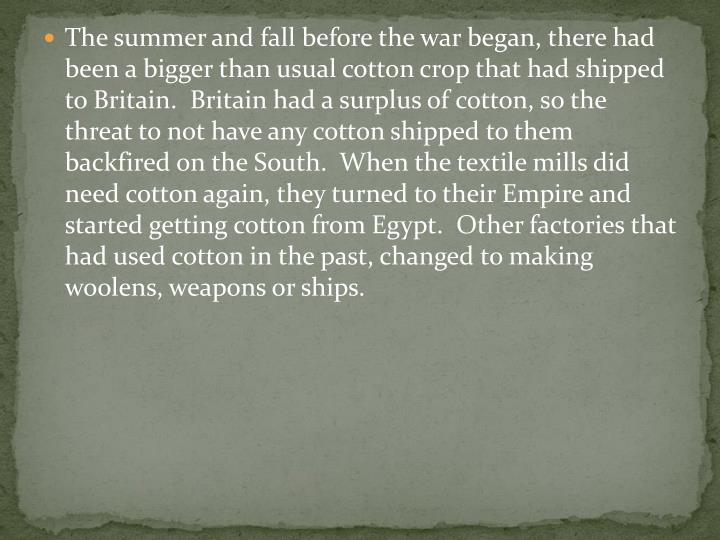 The summer and fall before the war began, there had been a bigger than usual cotton crop that had shipped to Britain.  Britain had a surplus of cotton, so the threat to not have any cotton shipped to them backfired on the South.  When the textile mills did need cotton again, they turned to their Empire and started getting cotton from Egypt.  Other factories that had used cotton in the past, changed to making woolens, weapons or ships.