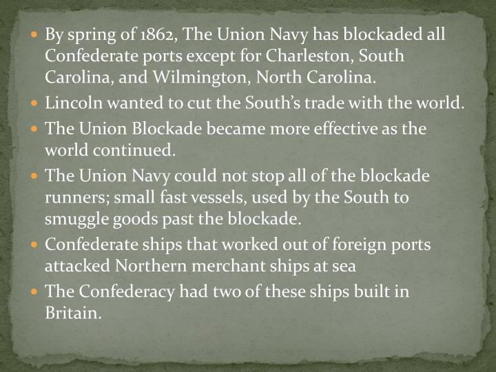 By spring of 1862, The Union Navy has blockaded all Confederate ports except for Charleston, South Carolina, and Wilmington, North Carolina.