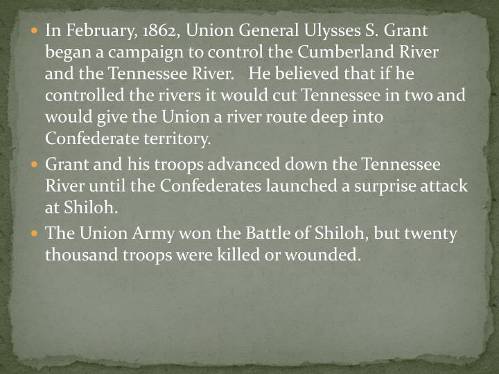 In February, 1862, Union General Ulysses S. Grant began a campaign to control the Cumberland River and the Tennessee River.   He believed that if he controlled the rivers it would cut Tennessee in two and would give the Union a river route deep into Confederate territory.