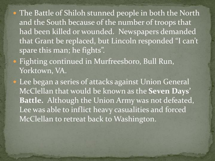 "The Battle of Shiloh stunned people in both the North and the South because of the number of troops that had been killed or wounded.  Newspapers demanded that Grant be replaced, but Lincoln responded ""I can't spare this man; he fights""."