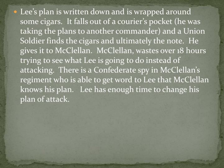 Lee's plan is written down and is wrapped around some cigars.  It falls out of a courier's pocket (he was taking the plans to another commander) and a Union Soldier finds the cigars and ultimately the note.  He gives it to McClellan.  McClellan, wastes over 18 hours trying to see what Lee is going to do instead of attacking.  There is a Confederate spy in McClellan's regiment who is able to get word to Lee that McClellan knows his plan.   Lee has enough time to change his plan of attack.