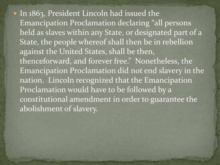 "In 1863, President Lincoln had issued the Emancipation Proclamation declaring ""all persons held as slaves within any State, or designated part of a State, the people whereof shall then be in rebellion against the United States, shall be then, thenceforward, and forever free.""  Nonetheless, the Emancipation Proclamation did not end slavery in the nation.  Lincoln recognized that the Emancipation Proclamation would have to be followed by a constitutional amendment in order to guarantee the abolishment of slavery."