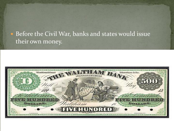 Before the Civil War, banks and states would issue their own money.