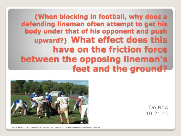(When blocking in football, why does a defending lineman often attempt to get his body under that of his opponent and push upward?)