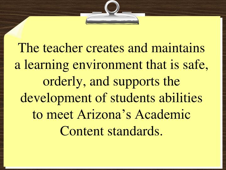 The teacher creates and maintains a learning environment that is safe, orderly, and supports the development of students abilities to meet Arizona's Academic Content standards.