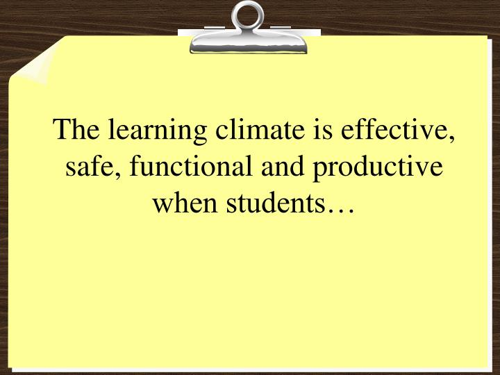 The learning climate is effective, safe, functional and productive when students…