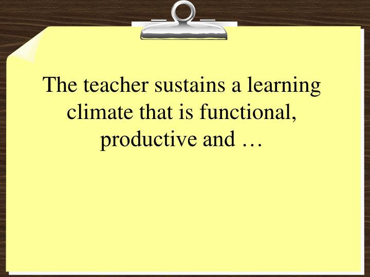 The teacher sustains a learning climate that is functional, productive and …