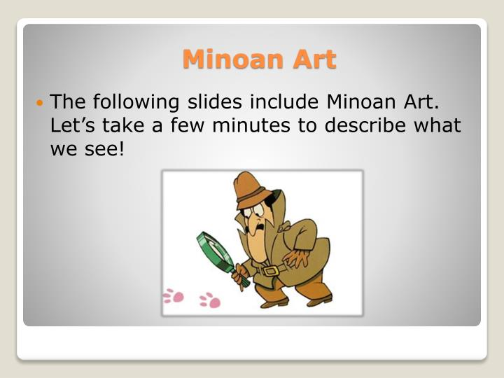 The following slides include Minoan Art.  Let's take a few minutes to describe what we see!