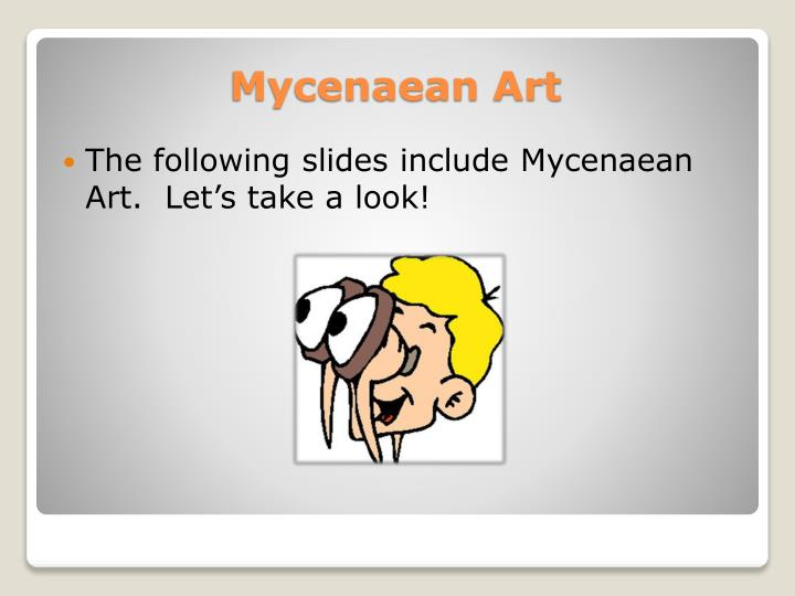 The following slides include Mycenaean Art.  Let's take a look!