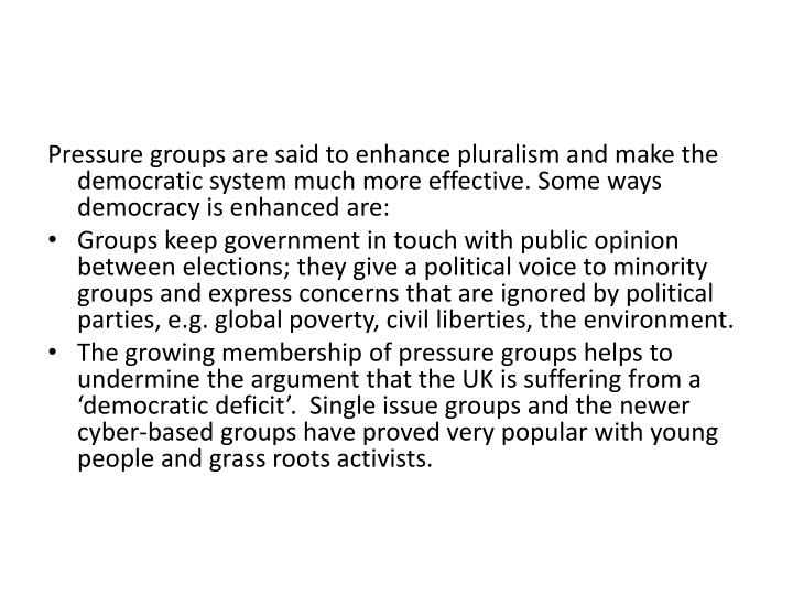 Pressure groups are said to enhance pluralism and make the democratic system much more effective. Some ways democracy is enhanced are: