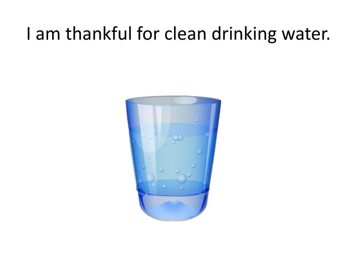 I am thankful for clean drinking water.