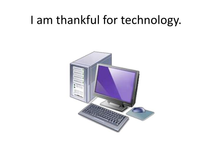 I am thankful for technology.