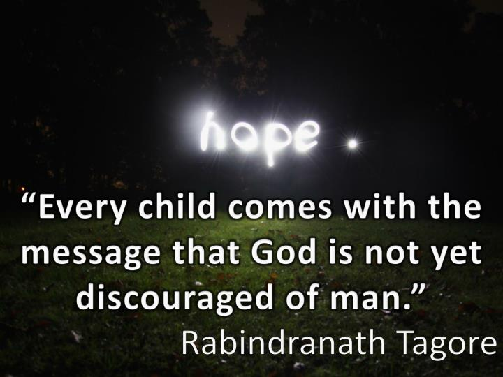 """""""Every child comes with the message that God is not yet discouraged of man."""""""