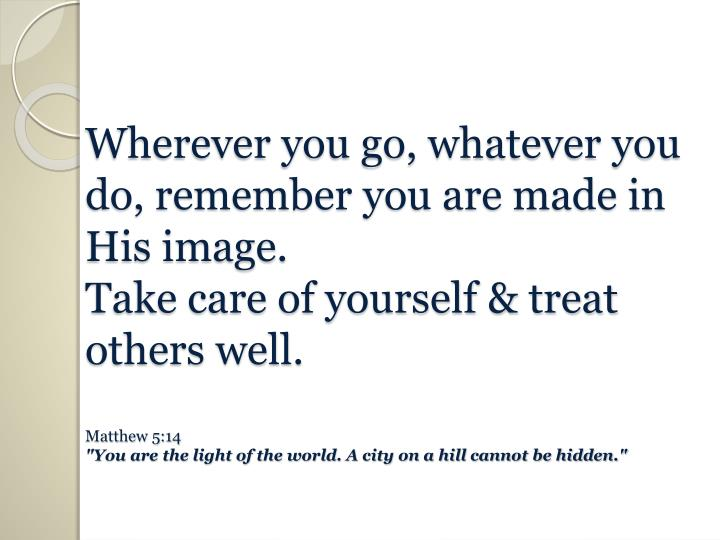 Wherever you go, whatever you do, remember you are made in His image.