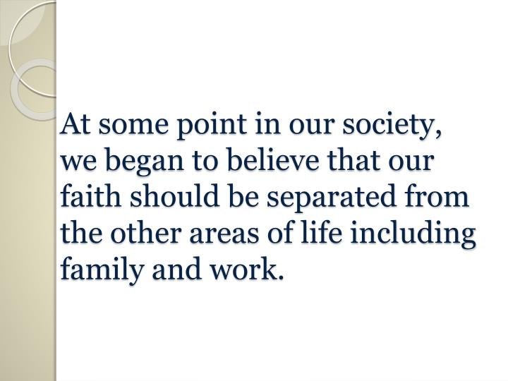 At some point in our society, we began to believe that our faith should be separated from the other areas of life including family and work.