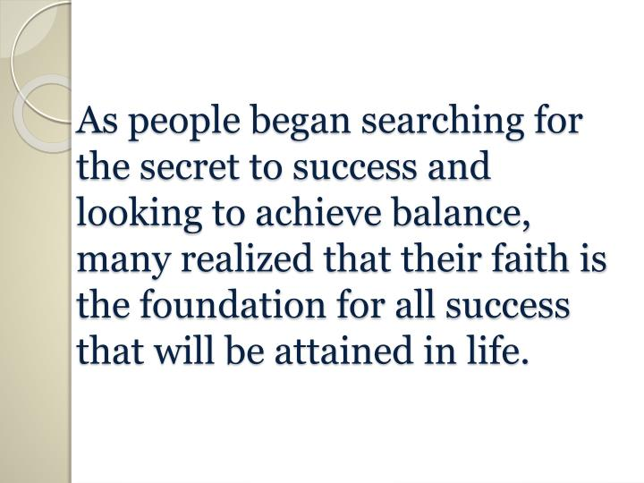 As people began searching for the secret to success and looking to achieve balance, many realized that their faith is the foundation for all success that will be attained in life.