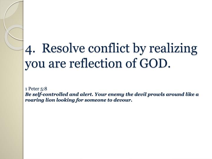 4.  Resolve conflict by realizing you are reflection of GOD.